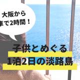 淡路島で1泊2日の子連れ旅行!天気が悪くても楽しめる観光スポットを選びました